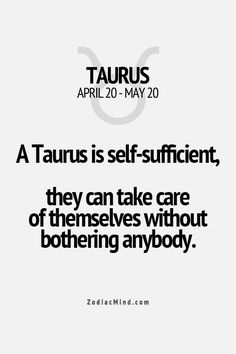 A Taurus is self-sufficient, they can take care of themselves without bothering anybody.