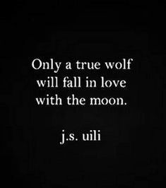 Only a true wolf will fall in love with the moon - j.s. uili