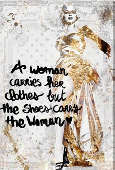 A woman carries her clothes but the shoes carry the woman.
