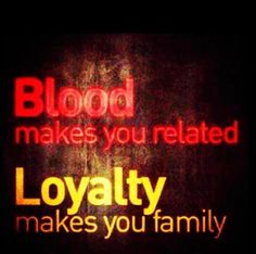 Blood makes you related. Loyalty makes you family...