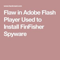 Flaw in Adobe Flash Player Used to Install FinFisher Spyware