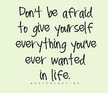 """don't be afraid to give yourself everything you've ever wanted in life."""