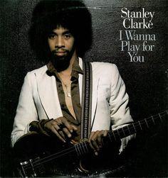 Stanley Clarke * I Wanna Play for You