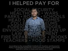 My taxes are documented; I am not. Undocumented American workers paid $ 11.2 billion in taxes in 2010 — putting money INTO systems like health care, Social Security, and education, not taking it out. Attacks on American immigrants have claimed the opposite. Ironically, the U.S. Customs and Border Protection annual budget is $ 3.5 billion — an amount covered by undocumented Americans three times over.