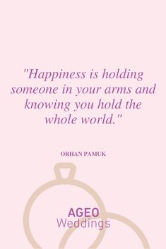 Happiness is holding someone in your arms and knowing you hold the whole world - Orhan Pamuk