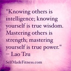 """""""Knowing others is intelligence; knowing yourself is true wisdom. Mastering others is strength; mastering yourself is true power."""" -- Lao Tzu"""