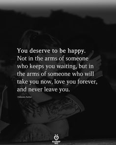 You deserve to be happy. Not in the arms of someone who keeps you waiting, but in the arms of someone who will take you now, love you forever, and never leave you. Talking Quotes, Real Talk Quotes, True Quotes, You Make Me Happy Quotes, Peace Quotes, Quotes Quotes, Qoutes, Motivational Quotes, Happy Quotes Inspirational