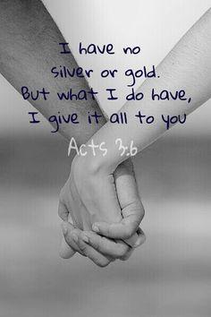 Acts 3:6 what I have, I give it all to you.    Volgens my werklik een van die besonderste verse in die Bybel.