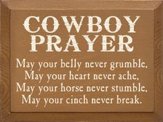 May your belly never grumble, may your heart never ache, may your horse never stumble, may your cinch never break.