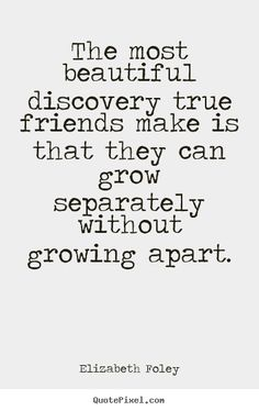 True. There are friends I can not see for days, months, or years and we pick up right where we left off.