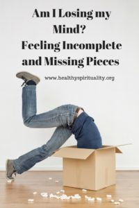 Am I Losing my Mind?  Feeling Incomplete and Missing Pieces http://healthyspirituality.org/am-i-losing-my-mind/?utm_campaign=coschedule&utm_source=pinterest&utm_medium=Jean%20Wise&utm_content=Am%20I%20Losing%20my%20Mind%3F%20%20Feeling%20Incomplete%20and%20Missing%20Pieces
