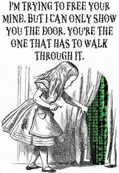 Estoy tratando de liberar tu mente. Pero yo solo puedo mostrarte la puerta. Eres tu la que tiene que atravesarla. (Alicia en el pais de las Maravillas)