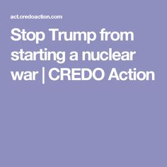 Stop Trump from starting a nuclear war   CREDO Action