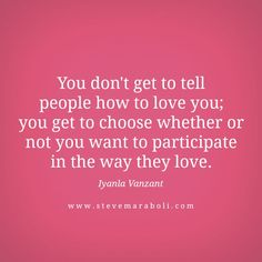 You don't get to tell people how to love you; you get to choose whether or not you want to participate in the way they love - Wisdom from Iyanla Vanzant Now Quotes, Great Quotes, Quotes To Live By, Life Quotes, Inspirational Quotes, Motivational, Fabulous Quotes, Cool Words, Wise Words