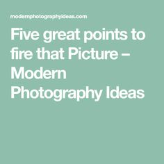 Five great points to fire that Picture – Modern Photography Ideas