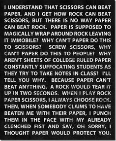 """When I play rock paper scissors, I always choose rock.  Then, when somebody claims to have beaten me with their paper, I punch them in the face with my already clenched fist and say, oh sorry, I thought paper would protect you.""  ... This made me LOL :)"