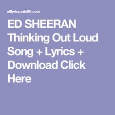 ED SHEERAN Thinking Out Loud Song + Lyrics + Download  Click Here Fly Away Song, Down Song, Dream Song Lyrics, Love Songs Lyrics, My Love Song, Me Me Me Song, Weekend Song, Like Someone In Love, Songs For Boyfriend