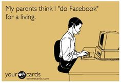"My parents think I ""do Facebook"" for a living."