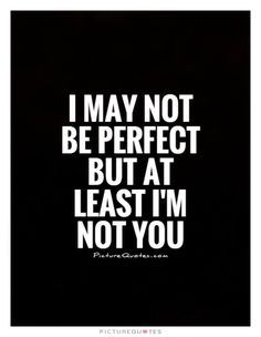 I may not be perfect but at least I'm not you. Picture Quotes.