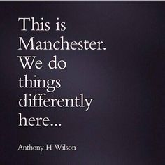 This is Manchester. We do things differently here . Anthony H Wilson.