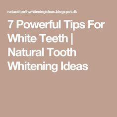 7 Powerful Tips For White Teeth | Natural Tooth Whitening Ideas