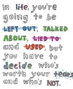 In life, you're going to be left out, talked about, lied to and used, but you have to decide who's worth your tears and who's not. Value of trust and friendship