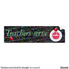 Teachers serve food for thought.  -  bumper sticker 15% off with code ZAZDETAILS17 from ZoeSPEAK