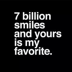 7 billion smiles and yours is my favorite..