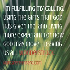 I'm fulfilling my calling, using the gifts that God has given me, and living more expectant for how God may move – leaving us all wonderstruck. - MargaretFeinberg.com