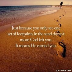 just because you only see one set of footprints it does not mean God has left you it means he is carrying you