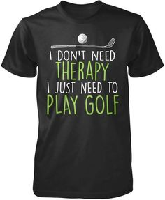 I don't need therapy, I just need to play golf The perfect t-shirt for anyone who just needs to play golf. Order yours today! Premium, Women's Fit  #fitness