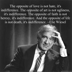 Elie Wiesel - the opposite of love is not hate, it is indifference.