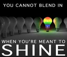 """You cannot blend in when you're meant to shine"" ~~ So, shine on, baby. Shine on! LGBT Rights."