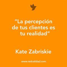 'La percepción de tus clientes es tu realidad'  Kate Zabriskie