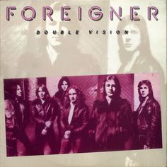 Foreigner - Double Vision, Feels Like the First Time, Cold as Ice, Hot Blooded, Dirty White Boy, Urgent, Waiting for a Girl Like YOu, I want to know what love is.