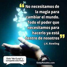 No necesitamos la magia para cambiar al mundo. Todo el poder que necesitamos para hacerlo ya esta adentro de nosotros. www.eddyrosales.com #PersonalBranding