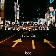 "Quote of the day: ""If you aren't going all the way, why go at all?"" -Joe Namath"