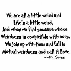 we are all a little weird and life's a little weird, and when we find someone whose weirdness is compatible with ours, we join up with them and fall in mutual weirdness and call it love. -Dr. Seuss