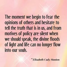 The moment we begin to feat the opinions of others and hesitate to tell the truth that is in us, and from motives of policy are silent when we shoul speak, the divine floods of light and life can no longer flow into our souls - Elizabeth Cady Stanton #truths #quotes #beyourself #opinions
