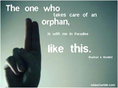 The one who takes care of an orphan, is with me in Paradise like this. (Bukhari and Muslim). Islam