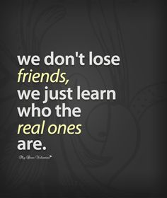 We don't lose friends, we just learn who the real ones are.