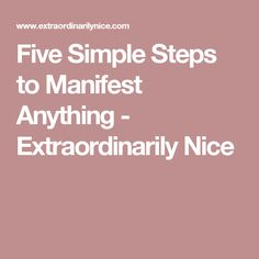 Five Simple Steps to Manifest Anything - Extraordinarily Nice
