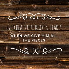 God heals our broken hearts when we give him all the pieces.