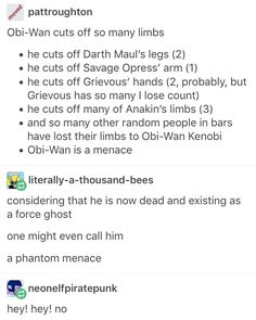 """""""Obi-Wan cuts off so many limbs: Darth Maul's legs (2), Savage Oppress' arm (1), Grievous' hands (2, probably), many of Anakin's limbs (3), many other random people in bars have lost limbs to Obi-Wan Kenobi. Obi-Wan is a menace."""" """"Considering that is now dead and existing as a force ghost, one might even call him: a phantom menace."""""""