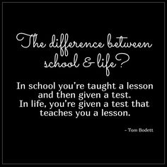 """""""In school you're taught a lesson and then given a test.  In life, you're given a test that teaches you a lesson."""" - Tom Bodett"""
