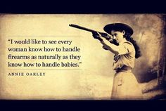 Annie Oakley on guns. My daddy's nickname for me is Annie Oakley :) Great Quotes, Quotes To Live By, Inspirational Quotes, Awesome Quotes, Quirky Quotes, Random Quotes, That Way, Just For You, Gun Quotes