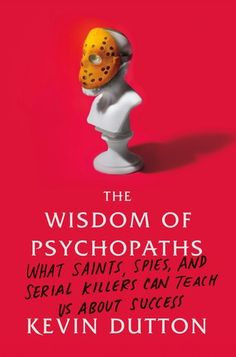 SUCH a good read! The Wisdom of Psychopaths: What Saints, Spies, and Serial Killers Can Teach Us About Success