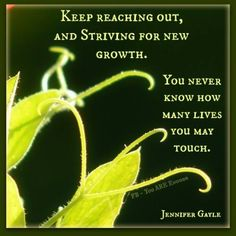 Keep reaching out, and striving for new growth. You never know how many lives you may touch.