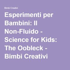 Esperimenti per Bambini: Il Non-Fluido - Science for Kids: The Oobleck - Bimbi Creativi