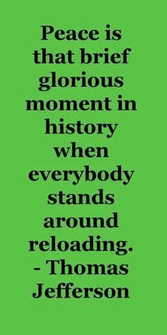 Peace is that brief glorious moment in history when everybody stands around reloading. -Thomas Jefferson